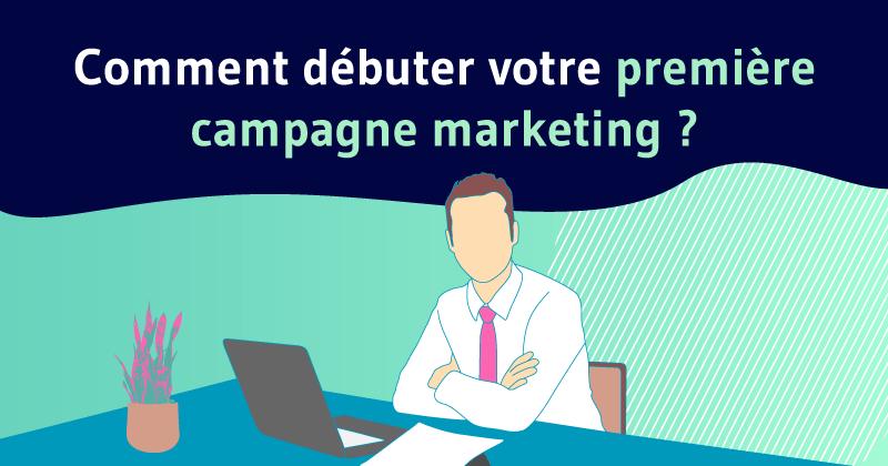 Comment débuter votre première campagne marketing ?