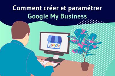 Comment créer et paramétrer Google My business ?