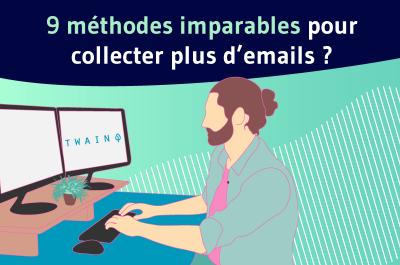 9 méthodes imparables pour collecter plus d'emails ?