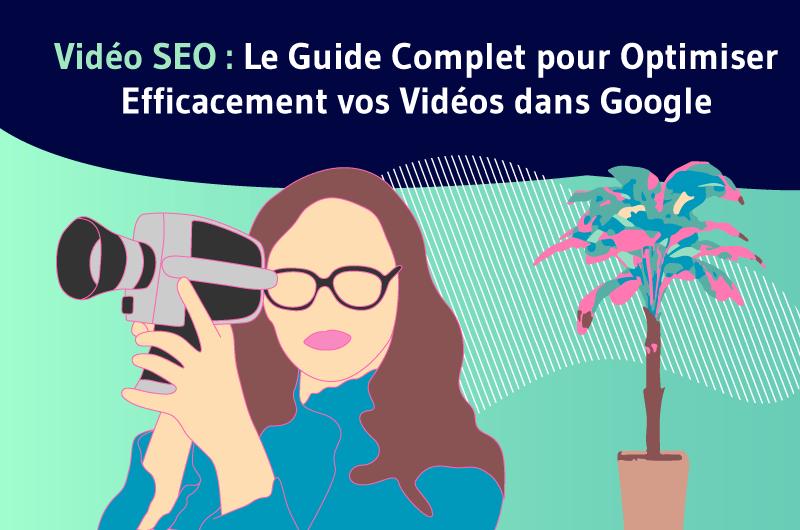Vidéo SEO Le Guide Complet pour Optimiser Efficacement vos Vidéos dans Google