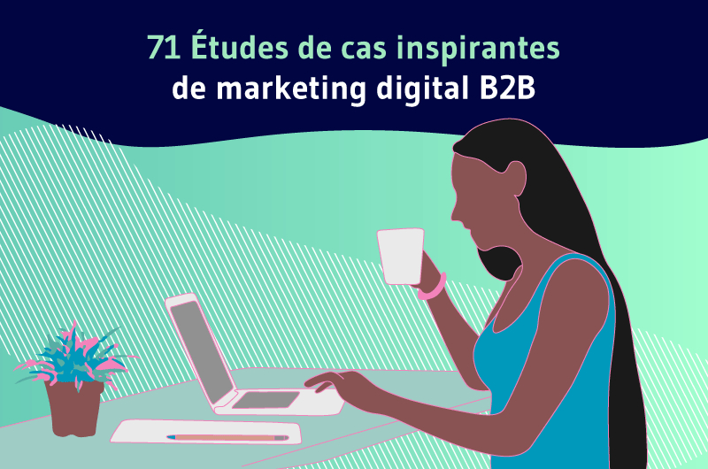 71 Etudes de cas inspirantes de marketing digital B2B