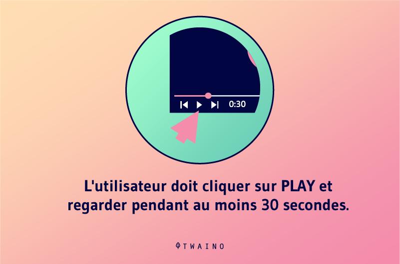 L utilisateur doit cliquer sur PLAY et regarder pendant au moins 30 secondes